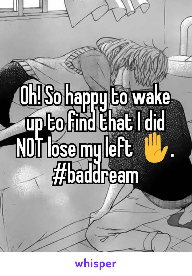 Oh! So happy to wake up to find that I did NOT lose my left ✋. #baddream
