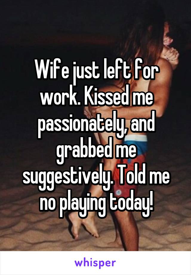 Wife just left for work. Kissed me passionately, and grabbed me suggestively. Told me no playing today!