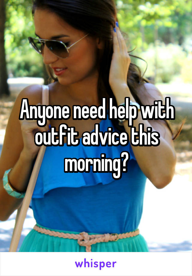 Anyone need help with outfit advice this morning?