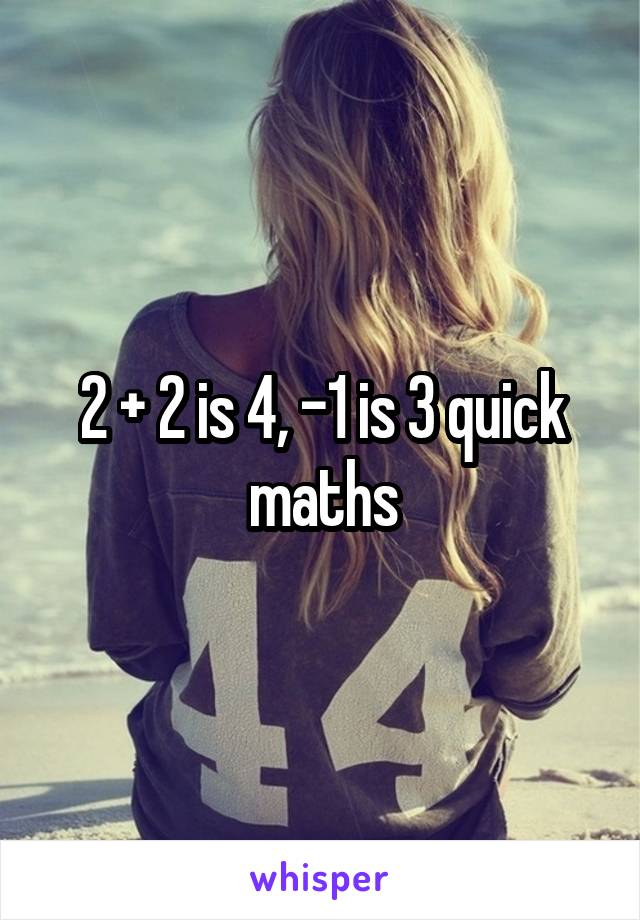 2 + 2 is 4, -1 is 3 quick maths