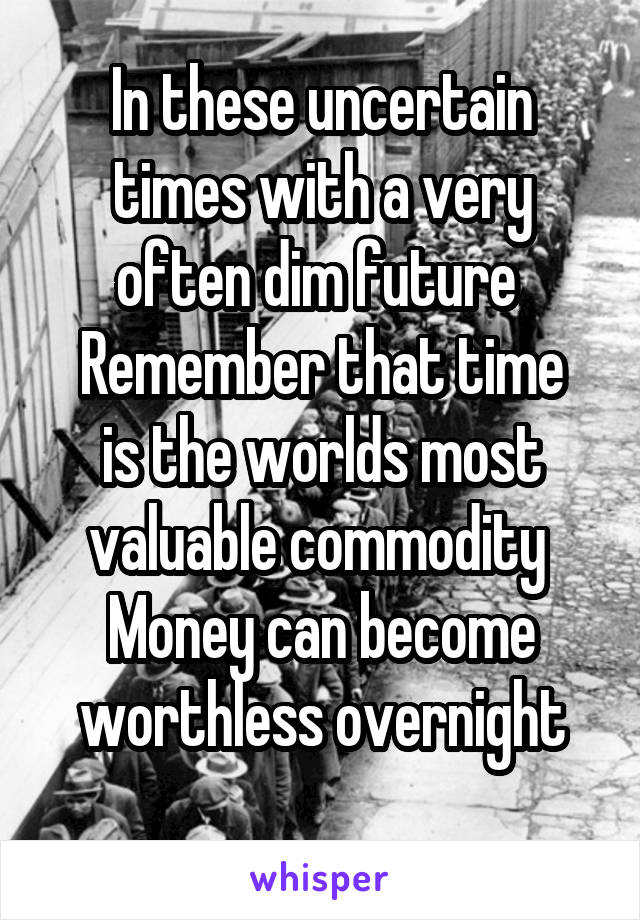 In these uncertain times with a very often dim future  Remember that time is the worlds most valuable commodity  Money can become worthless overnight