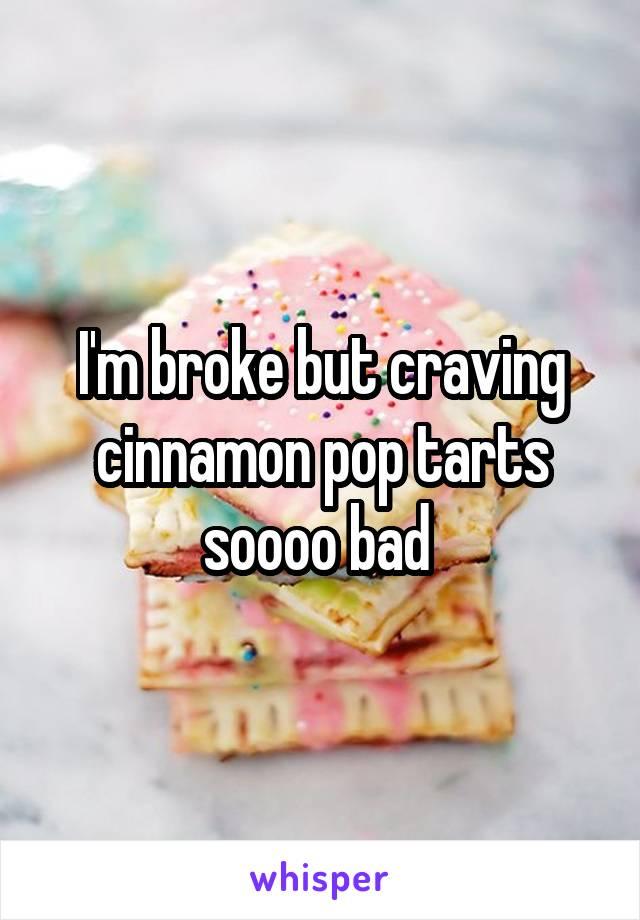 I'm broke but craving cinnamon pop tarts soooo bad