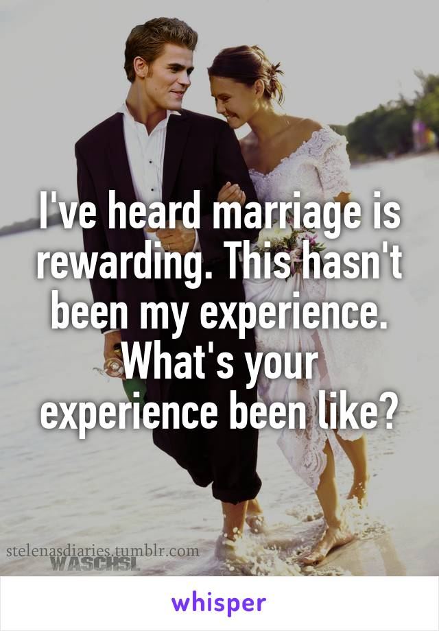 I've heard marriage is rewarding. This hasn't been my experience. What's your experience been like?