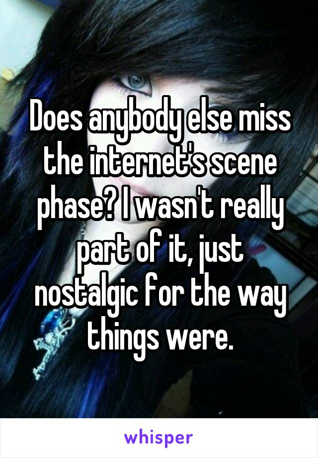 Does anybody else miss the internet's scene phase? I wasn't really part of it, just nostalgic for the way things were.