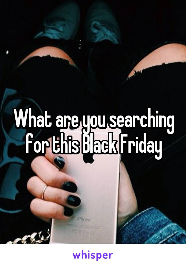 What are you searching for this Black Friday