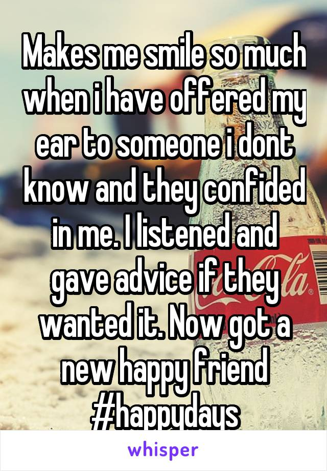 Makes me smile so much when i have offered my ear to someone i dont know and they confided in me. I listened and gave advice if they wanted it. Now got a new happy friend #happydays