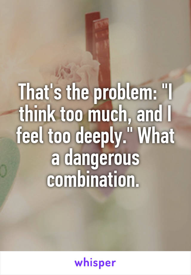 "That's the problem: ""I think too much, and I feel too deeply."" What a dangerous combination."
