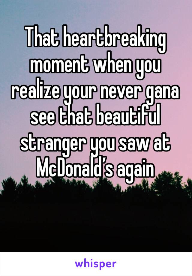 That heartbreaking moment when you realize your never gana see that beautiful stranger you saw at McDonald's again