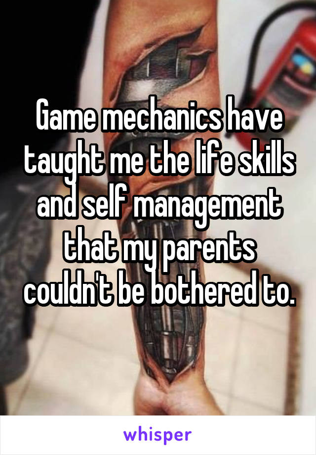 Game mechanics have taught me the life skills and self management that my parents couldn't be bothered to.