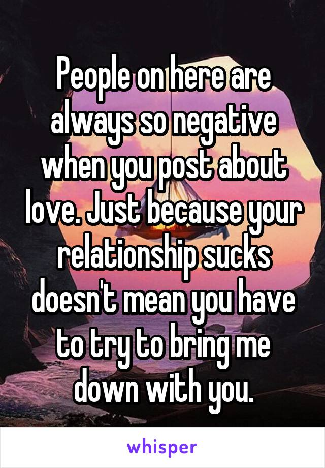 People on here are always so negative when you post about love. Just because your relationship sucks doesn't mean you have to try to bring me down with you.