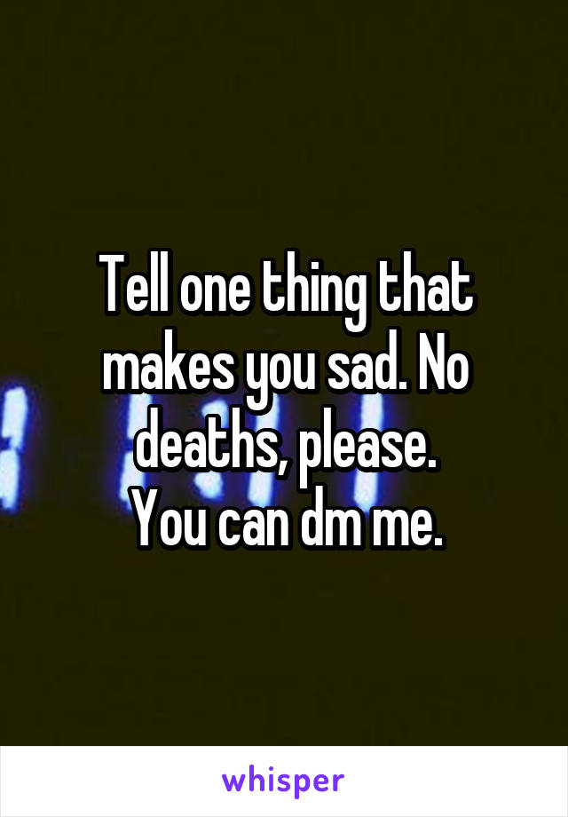 Tell one thing that makes you sad. No deaths, please. You can dm me.