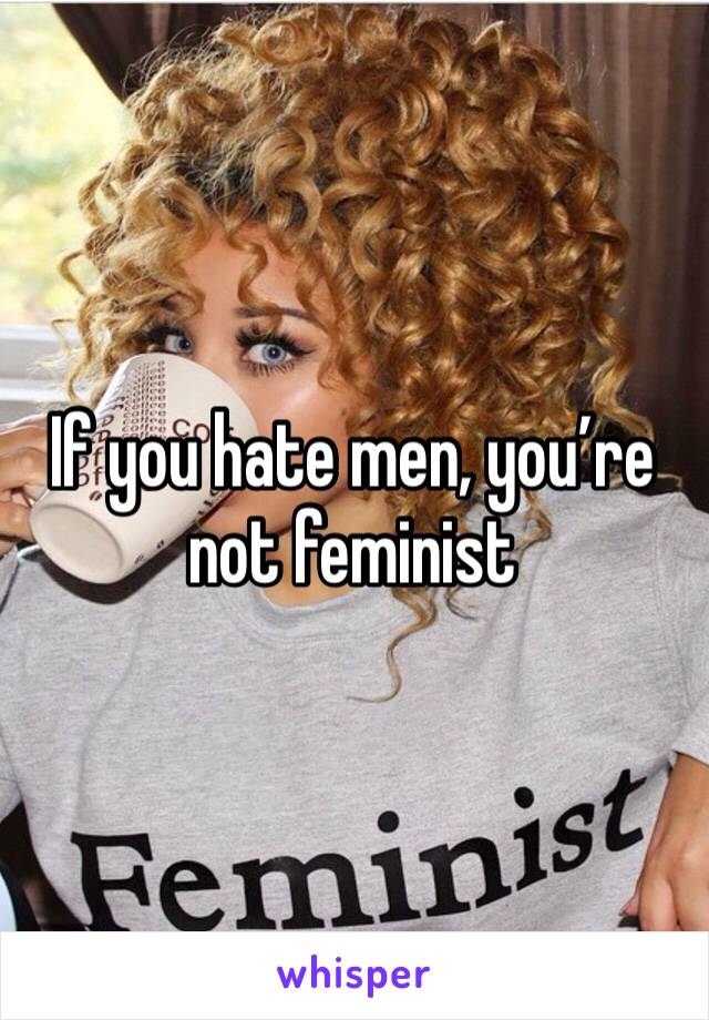 If you hate men, you're not feminist