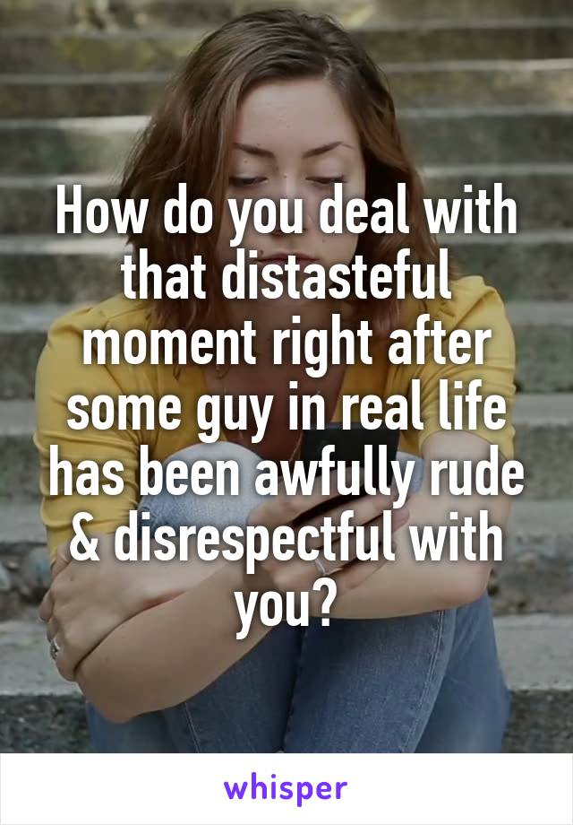 How do you deal with that distasteful moment right after some guy in real life has been awfully rude & disrespectful with you?