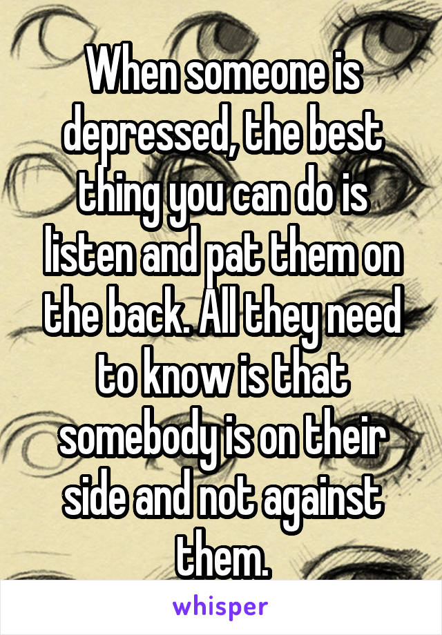 When someone is depressed, the best thing you can do is listen and pat them on the back. All they need to know is that somebody is on their side and not against them.
