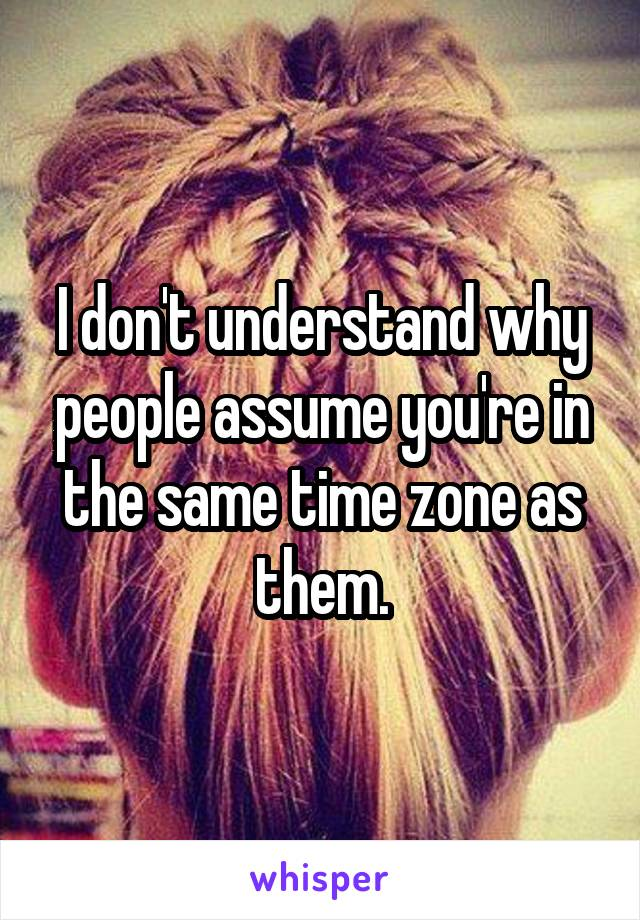 I don't understand why people assume you're in the same time zone as them.