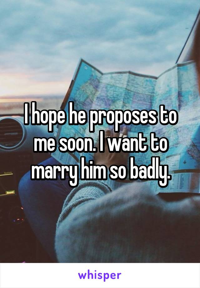 I hope he proposes to me soon. I want to marry him so badly.