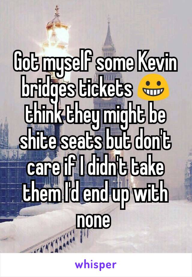 Got myself some Kevin bridges tickets 😀 think they might be shite seats but don't care if I didn't take them I'd end up with none
