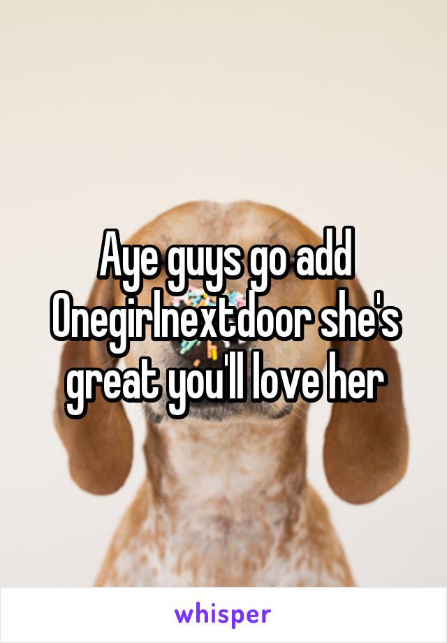 Aye guys go add Onegirlnextdoor she's great you'll love her