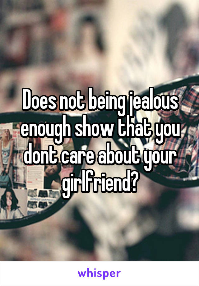 Does not being jealous enough show that you dont care about your girlfriend?