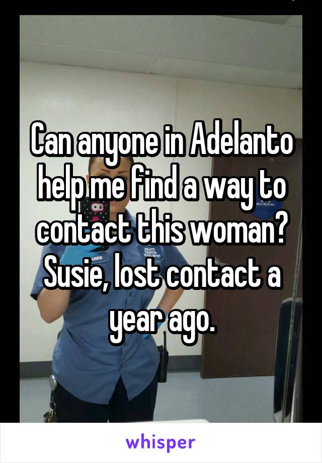 Can anyone in Adelanto help me find a way to contact this woman? Susie, lost contact a year ago.