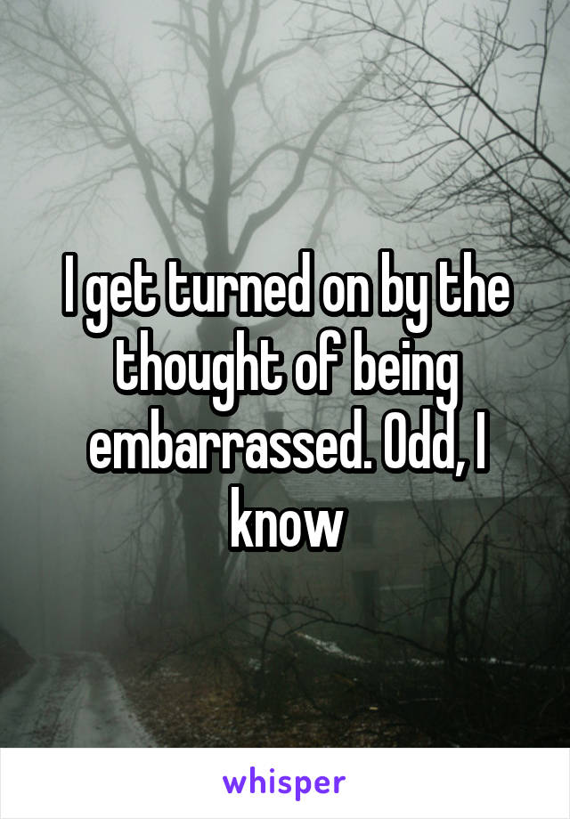 I get turned on by the thought of being embarrassed. Odd, I know