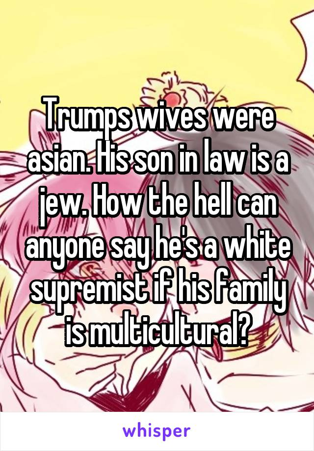 Trumps wives were asian. His son in law is a jew. How the hell can anyone say he's a white supremist if his family is multicultural?