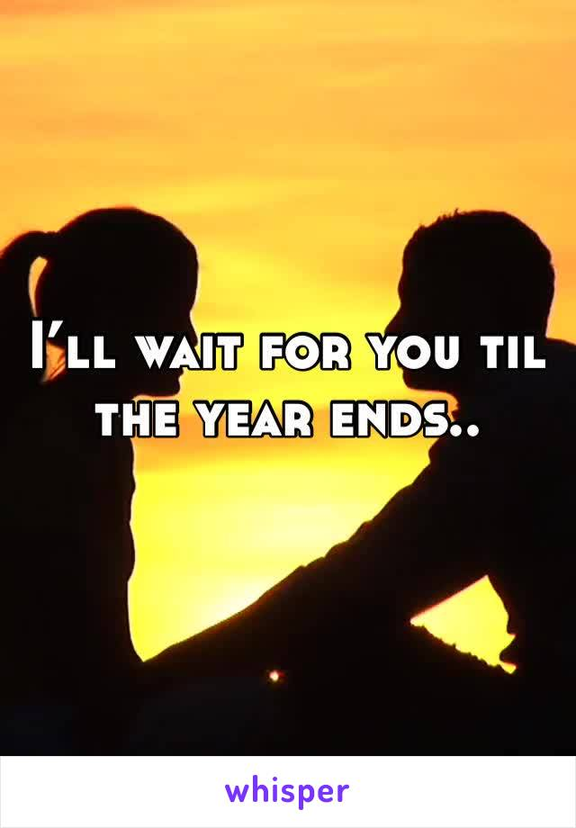 I'll wait for you til the year ends..