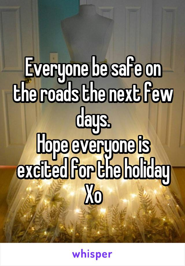 Everyone be safe on the roads the next few days. Hope everyone is excited for the holiday Xo