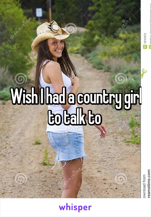 Wish I had a country girl to talk to