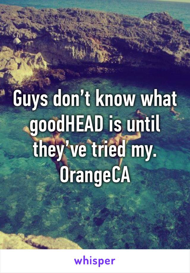 Guys don't know what goodHEAD is until they've tried my.  OrangeCA