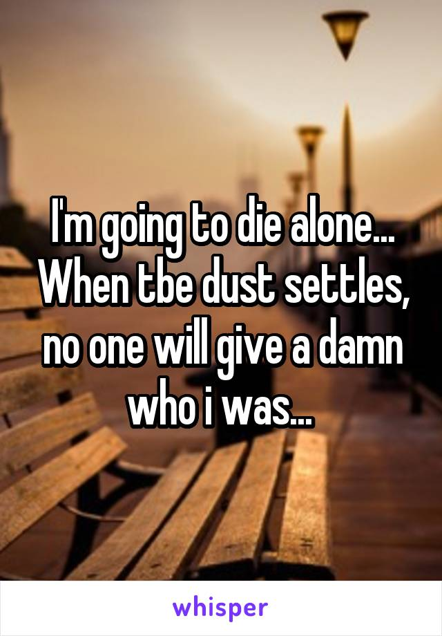 I'm going to die alone... When tbe dust settles, no one will give a damn who i was...