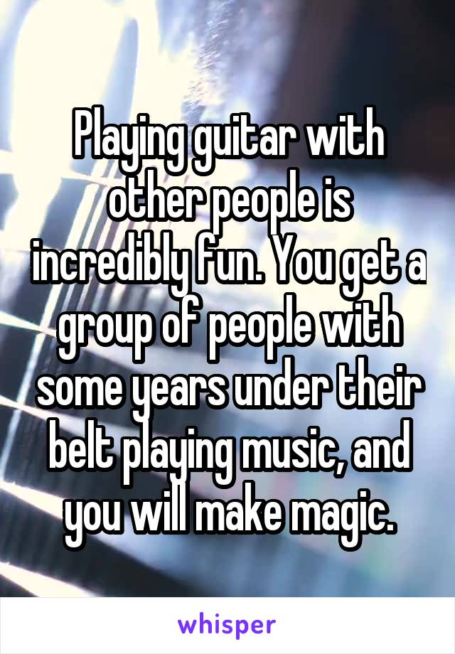 Playing guitar with other people is incredibly fun. You get a group of people with some years under their belt playing music, and you will make magic.