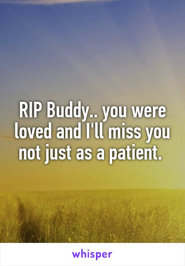 RIP Buddy.. you were loved and I'll miss you not just as a patient.