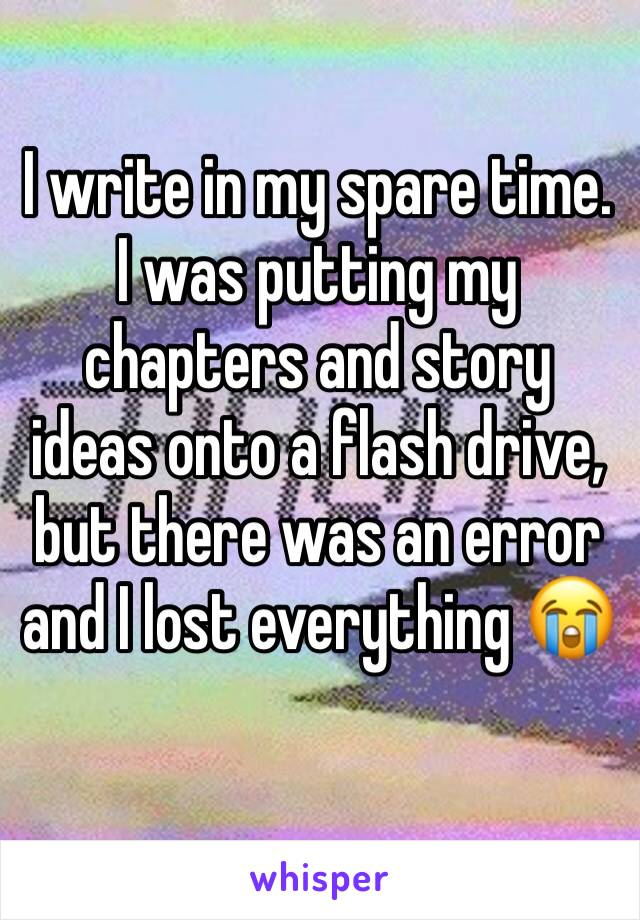 I write in my spare time. I was putting my chapters and story ideas onto a flash drive, but there was an error and I lost everything 😭