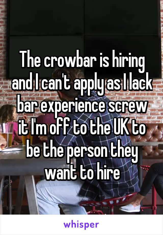 The crowbar is hiring and I can't apply as I lack bar experience screw it I'm off to the UK to be the person they want to hire