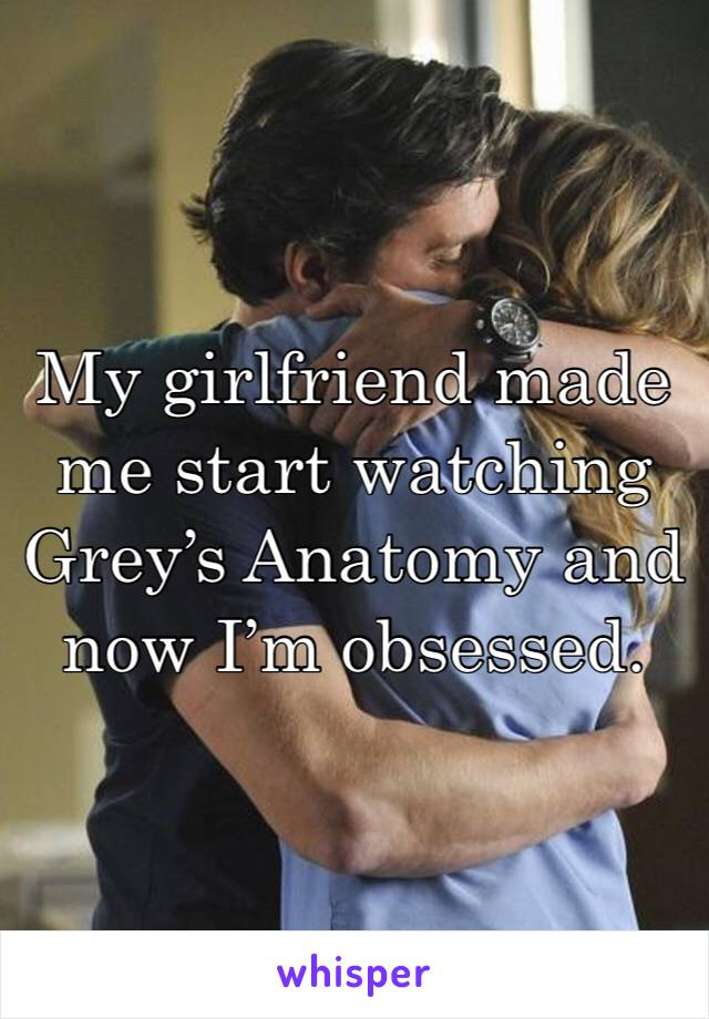 My girlfriend made me start watching Grey's Anatomy and now I'm obsessed.
