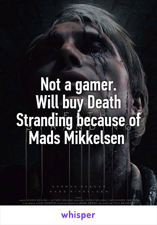 Not a gamer. Will buy Death Stranding because of Mads Mikkelsen
