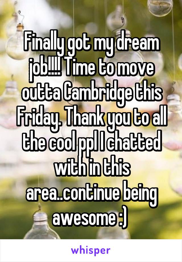 Finally got my dream job!!!! Time to move outta Cambridge this Friday. Thank you to all the cool ppl I chatted with in this area..continue being awesome :)