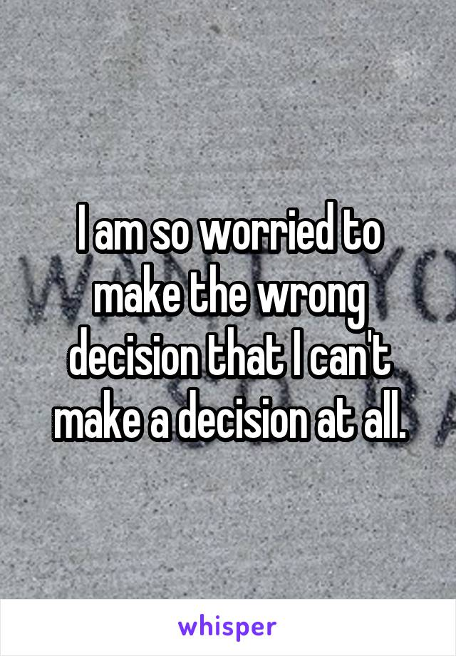 I am so worried to make the wrong decision that I can't make a decision at all.