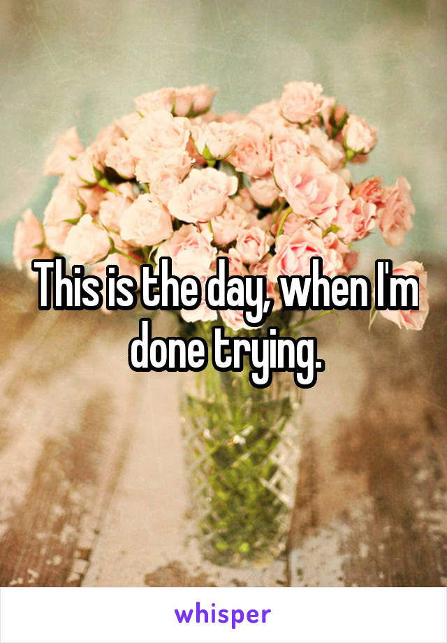 This is the day, when I'm done trying.