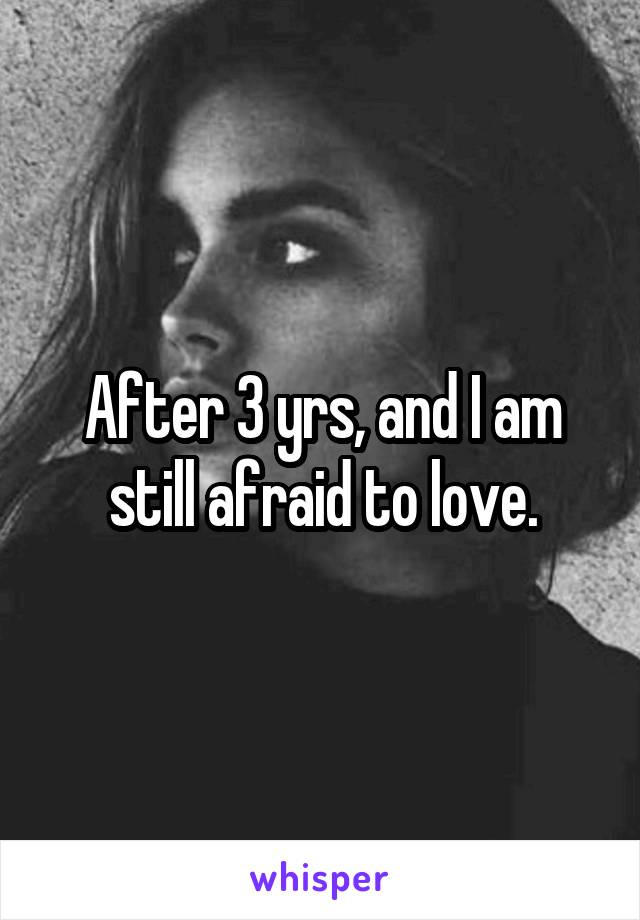After 3 yrs, and I am still afraid to love.