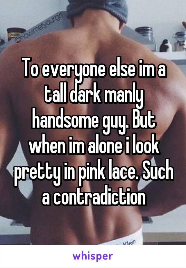 To everyone else im a tall dark manly handsome guy. But when im alone i look pretty in pink lace. Such a contradiction
