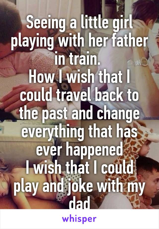 Seeing a little girl playing with her father in train.  How I wish that I could travel back to the past and change everything that has ever happened I wish that I could play and joke with my dad
