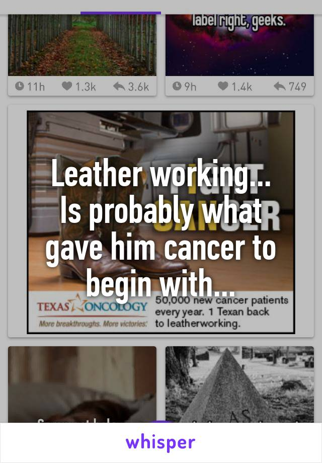 Leather working... Is probably what gave him cancer to begin with...