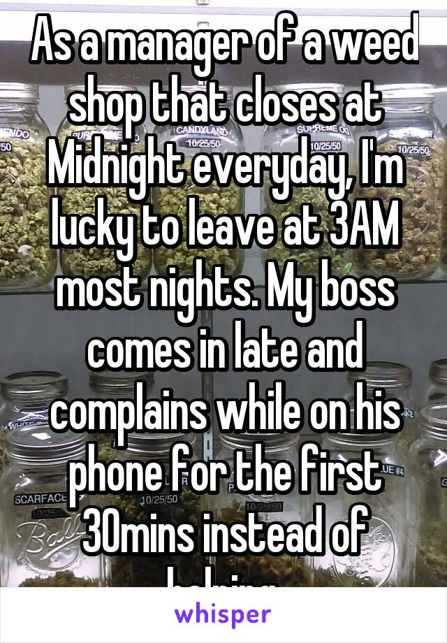 As a manager of a weed shop that closes at Midnight everyday, I'm lucky to leave at 3AM most nights. My boss comes in late and complains while on his phone for the first 30mins instead of helping.