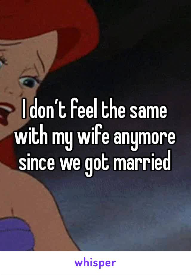 I don't feel the same with my wife anymore since we got married
