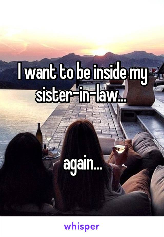 I want to be inside my sister-in-law...    again...