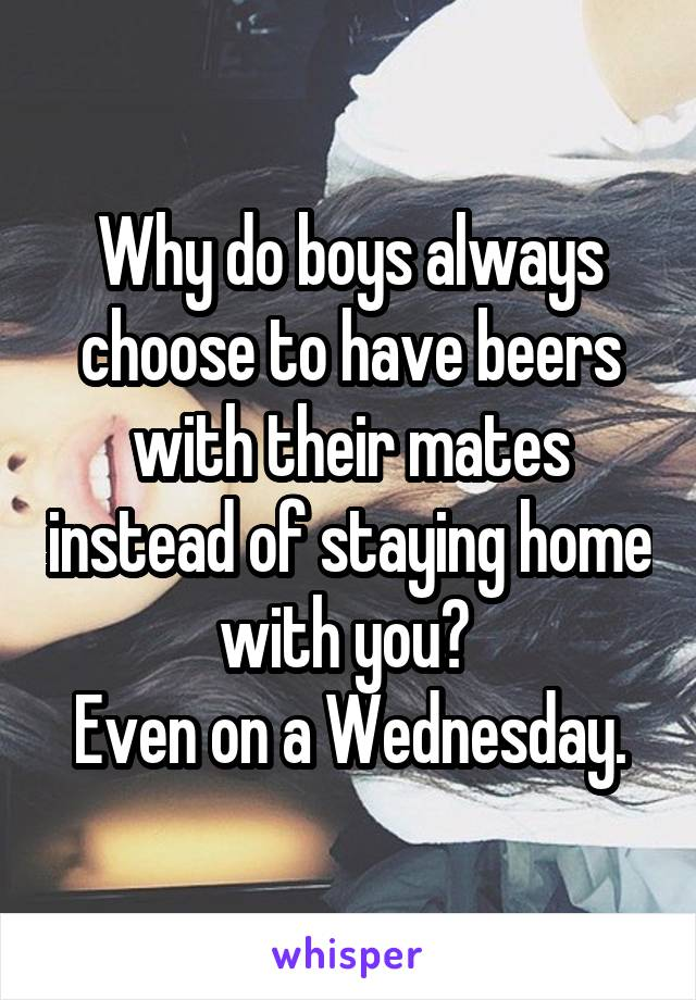 Why do boys always choose to have beers with their mates instead of staying home with you?  Even on a Wednesday.