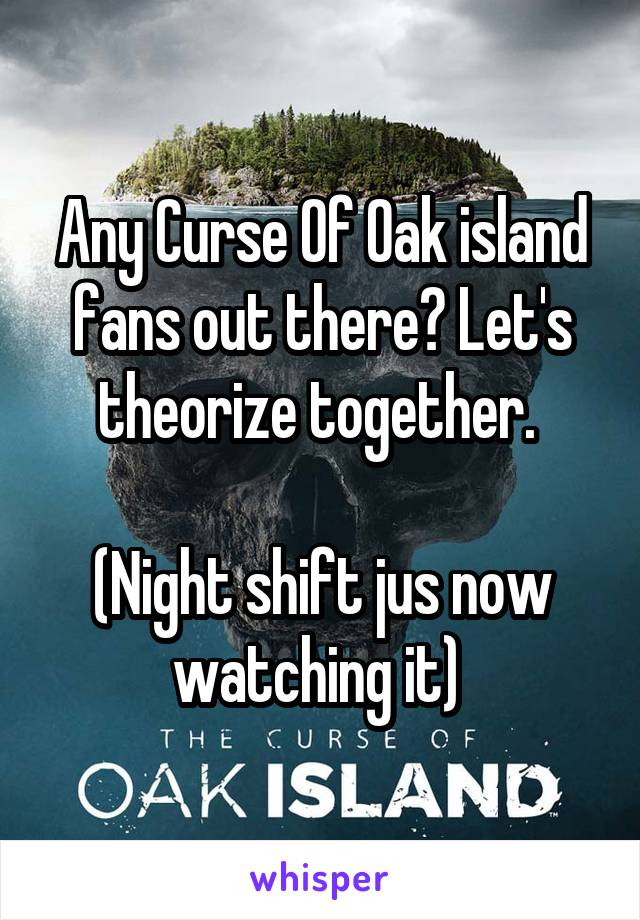 Any Curse Of Oak island fans out there? Let's theorize together.   (Night shift jus now watching it)