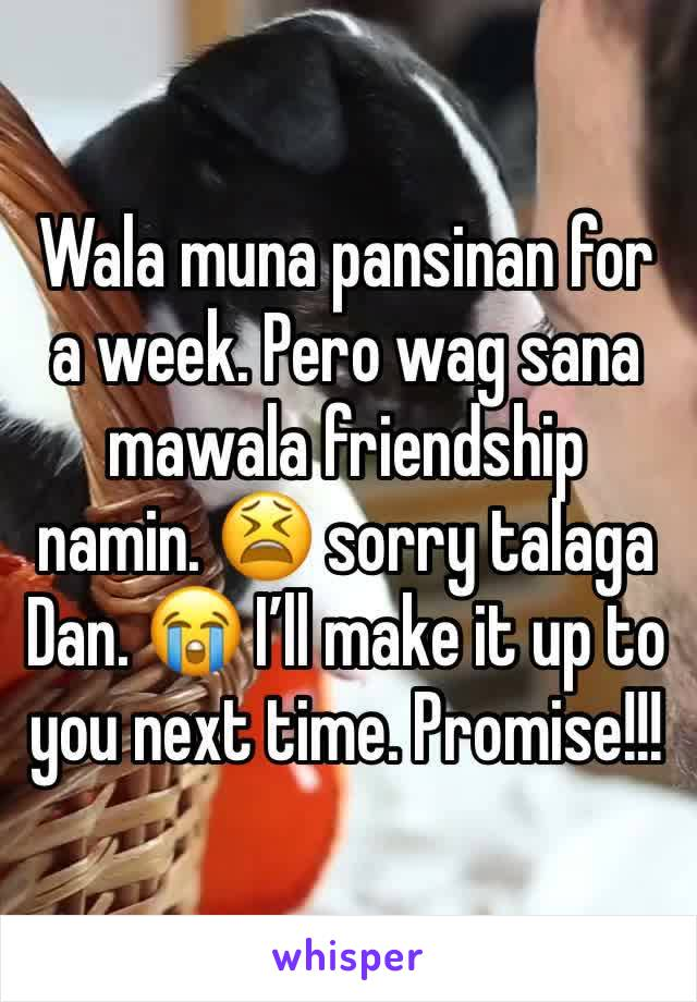 Wala muna pansinan for a week. Pero wag sana mawala friendship namin. 😫 sorry talaga Dan. 😭 I'll make it up to you next time. Promise!!!